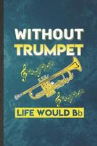 Without Trumpet Life Would Be Bb: Funny Blank Lined Music Teacher Lover Notebook/ Journal, Graduation Appreciation Gratitude Thank You Souvenir Gag Gi