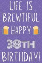Life Is Brewtiful Happy 38th Birthday: Funny 38th Birthday Gift Journal / Notebook / Diary Quote (6 x 9 - 110 Blank Lined Pages)