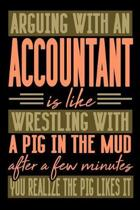 Arguing with an ACCOUNTANT is like wrestling with a pig in the mud. After a few minutes you realize the pig likes it.