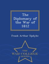 The Diplomacy of the War of 1812 - War College Series
