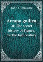 Arcana Gallica Or, the Secret History of France, for the Last Century