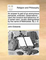 An Answer to Part of an Anonymous Pamphlet, Entituled, Observations Upon the Conduct and Behaviour of a Certain Sect, Usually Distinguished by the Name of Methodists. by J. E