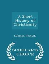 A Short History of Christianity - Scholar's Choice Edition