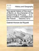 The Secret History of the Court of Berlin; Or, the Character of the Present King of Prussia, ... in a Series of Letters, Translated from the French. ... Volume 2 of 2
