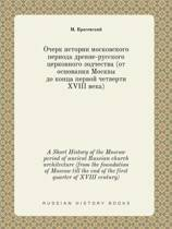 A Short History of the Moscow Period of Ancient Russian Church Architecture (from the Foundation of Moscow Till the End of the First Quarter of XVIII Century)