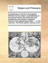 A Paraphrase on the Four Evangelists. Wherein for the Clearer Understanding of the Sacred History, the Whole Text and Paraphrase Are Printed in Separate Columns Over-Against Each Other. ... in Two Volumes. the Fourth Edition Volume 2 of 2