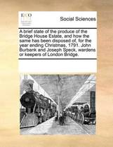 A Brief State of the Produce of the Bridge House Estate, and How the Same Has Been Disposed Of, for the Year Ending Christmas, 1791. John Burbank and Joseph Speck, Wardens or Keepers of London Bridge.