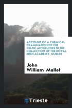 Account of a Chemical Examination of the Celtic Antiquities in the Collection of the Royal Irish ...