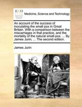 An Account of the Success of Inoculating the Small Pox in Great Britain. with a Comparison Between the Miscarriages in That Practice, and the Mortality of the Natural Small-Pox. ... by James Jurin, ... the Second Edition