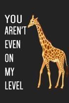 You Aren't Even On My Level: 6x9'' Lined Notebook For Taking Notes, Giraffe Journal Giraffe Lover Gift