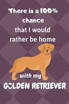 There is a 100% chance that I would rather be home with my Golden Retriever Dog: For Golden Retriever Dog breed fans