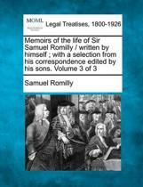 Memoirs of the Life of Sir Samuel Romilly / Written by Himself; With a Selection from His Correspondence Edited by His Sons. Volume 3 of 3
