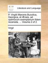 P. Virgilii Maronis Bucolica, Georgica, Et Neis, Ad Optimorum Exemplarium Fidem Recensita. ... Volume 2 of 2