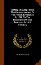 History of Europe from the Commencement of the French Revolution in 1789, to the Restoration of the Bourbons in 1815, Volume 2