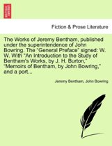 The Works of Jeremy Bentham, Published Under the Superintendence of John Bowring. the General Preface Signed