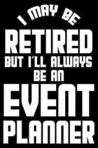 I May Be Retired But I'll Always Be An Event Planner: Retirement Journal, Keepsake Book, Composition Notebook, Gratitude Diary For Retired Event Plann