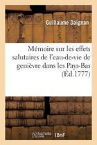 M�moire Sur Les Effets Salutaires de l'Eau-De-Vie de Geni�vre Dans Les Pays-Bas, Froids,