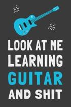 Look At Me Learning Guitar and Shit: Funny Guitarist Journal Beginner Player Gift Lined Notebook
