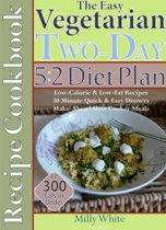 The Easy Vegetarian Two-Day 5:2 Diet Plan Recipe Cookbook All 300 Calories & Under, Low-Calorie & Low-Fat Recipes, Make-Ahead Slow Cooker Meals, 30 Minute Quick & Easy Dinners