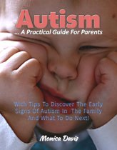 Autism A Practical Guide For Parents: With Tips To Discover Early Signs Of Autism In The Family And What To Do Next!