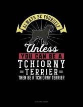 Always Be Yourself Unless You Can Be a Tchiorny Terrier Then Be a Tchiorny Terrier