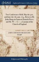 Two Conferences Held, May the 31st, and June the 7th, Ann. 1734. Between Mr. John Sharp an Eminent Romish Priest; And Mr. W---- G----, a Layman of the Church of England