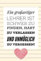 Ein Grossartiger Lehrer Ist Schwer Zu Finden, Hart Zu Verlassen Und Unm�glich Zu Vergessen!: A5 TAGEBUCH Geschenkidee f�r Lehrer Erzieher - Abschiedsg