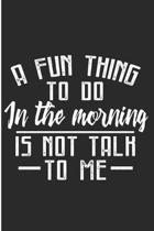 A Fun Thing To Do In The Morning Is Not Talk To Me: Funny Morning Person Blank Lined Note Book