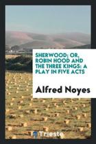 Sherwood; Or, Robin Hood and the Three Kings