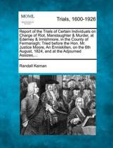 Report of the Trials of Certain Individuals on Charge of Riot, Manstaughter & Murder, at Ederney & Innishmore, in the County of Fermanagh; Tried Before the Hon. Mr. Justice Moore, an Enniskillen, on the 6th August, 1824, and at the Adjourned Assizes, ...