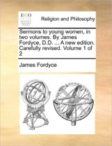 Sermons to Young Women, in Two Volumes. by James Fordyce, D.D. ... a New Edition. Carefully Revised. Volume 1 of 2