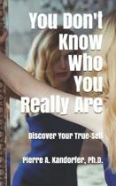 You Don't Know Who You Really Are: How To Discover Your True-Self