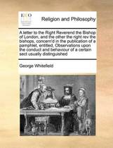 A Letter to the Right Reverend the Bishop of London, and the Other the Right REV the Bishops, Concern'd in the Publication of a Pamphlet, Entitled, Observations Upon the Conduct and Behaviour of a Certain Sect Usually Distinguished