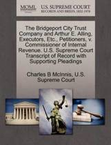 The Bridgeport City Trust Company and Arthur E. Alling, Executors, Etc., Petitioners, V. Commissioner of Internal Revenue. U.S. Supreme Court Transcript of Record with Supporting Pleadings