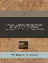 A Seasonable Discourse about Religion in the Present Conjuncture. by J. G. Gent (1689)