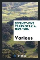 Seventy-Five Years of I.K.A. 1829-1904