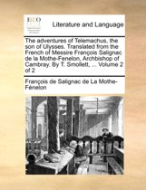 The Adventures of Telemachus, the Son of Ulysses. Translated from the French of Messire Franois Salignac de La Mothe-Fenelon, Archbishop of Cambray. by T. Smollett, ... Volume 2 of 2