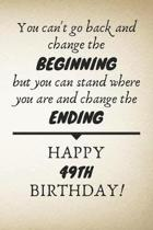 You Can't Go Back And Change The Beginning Happy 49th Birthday: 49th Birthday Gift Quote / Journal / Notebook / Diary / Unique Greeting Card Alternati