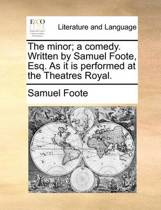 The Minor; A Comedy. Written by Samuel Foote, Esq. as It Is Performed at the Theatres Royal.
