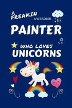 A Freakin Awesome Painter Who Loves Unicorns: Perfect Gag Gift For An Painter Who Happens To Be Freaking Awesome And Loves Unicorns! - Blank Lined Not