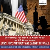 Everything You Need to Know About the US Government : Laws, Jury, President and Cabinet Officials | Government Lessons for Kids Junior Scholars Edition | Children's Government Books