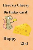 HERE'S A CHEESY BIRTHDAY CARD! HAPPY 21st: Funny 21st Birthday Gift cheesy Pun Journal / Notebook / Diary (6 x 9 - 110 Blank Lined Pages)
