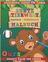 Bunte Tierwelt Deutsch - Franz sisch Malbuch. Franz sisch Lernen F r Kinder. Kreativ Malen Und Lernen.