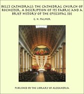 Bell's Cathedrals: The Cathedral Church of Rochester. A Description of its Fabric and a Brief History of the Episcopal See