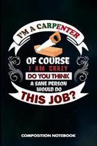 I Am a Carpenter of Course I Am Crazy Do You Think a Sane Person Would Do This Job