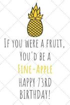 If You Were A Fruit You'd Be A Fine-Apple Happy 73rd Birthday
