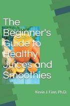 The Beginner's Guide to Health Juices and Smoothies