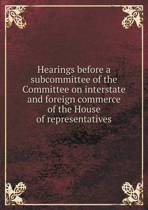 Hearings Before a Subcommittee of the Committee on Interstate and Foreign Commerce of the House of Representatives