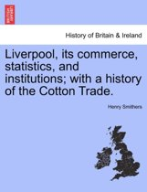 Liverpool, Its Commerce, Statistics, and Institutions; With a History of the Cotton Trade.