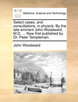 Select Cases, and Consultations, in Physick. by the Late Eminent John Woodward, M.D. ... Now First Published by Dr. Peter Templeman